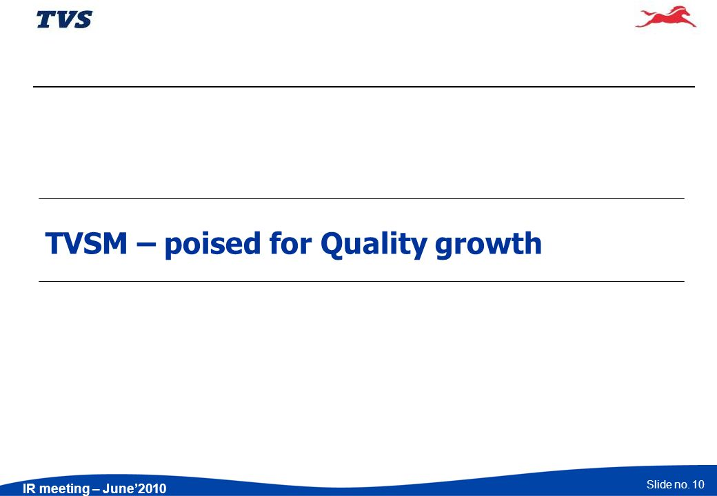 Slide no. 10 IR meeting – June2010 TVSM – poised for Quality growth