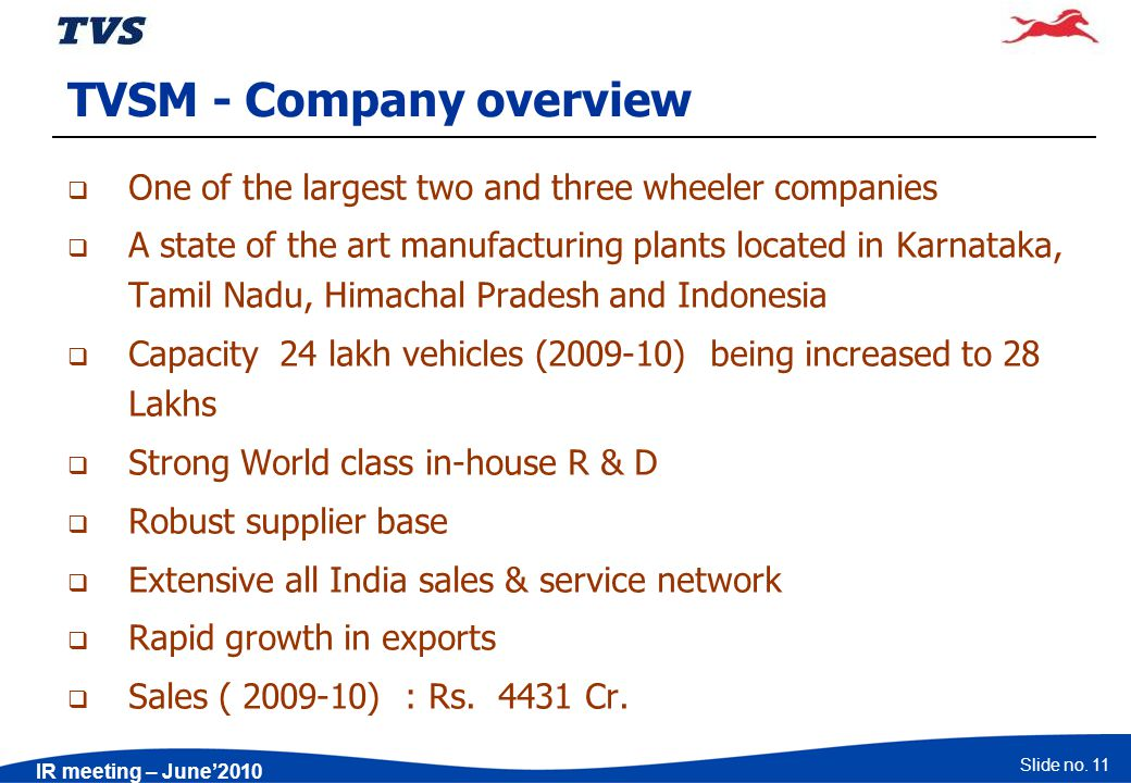 Slide no. 11 IR meeting – June2010 TVSM - Company overview One of the largest two and three wheeler companies A state of the art manufacturing plants
