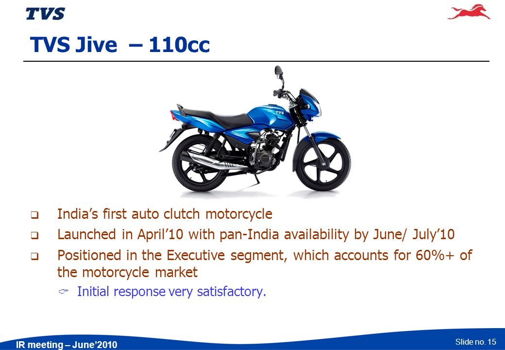Slide no. 15 IR meeting – June2010 TVS Jive – 110cc Indias first auto clutch motorcycle Launched in April10 with pan-India availability by June/ July1