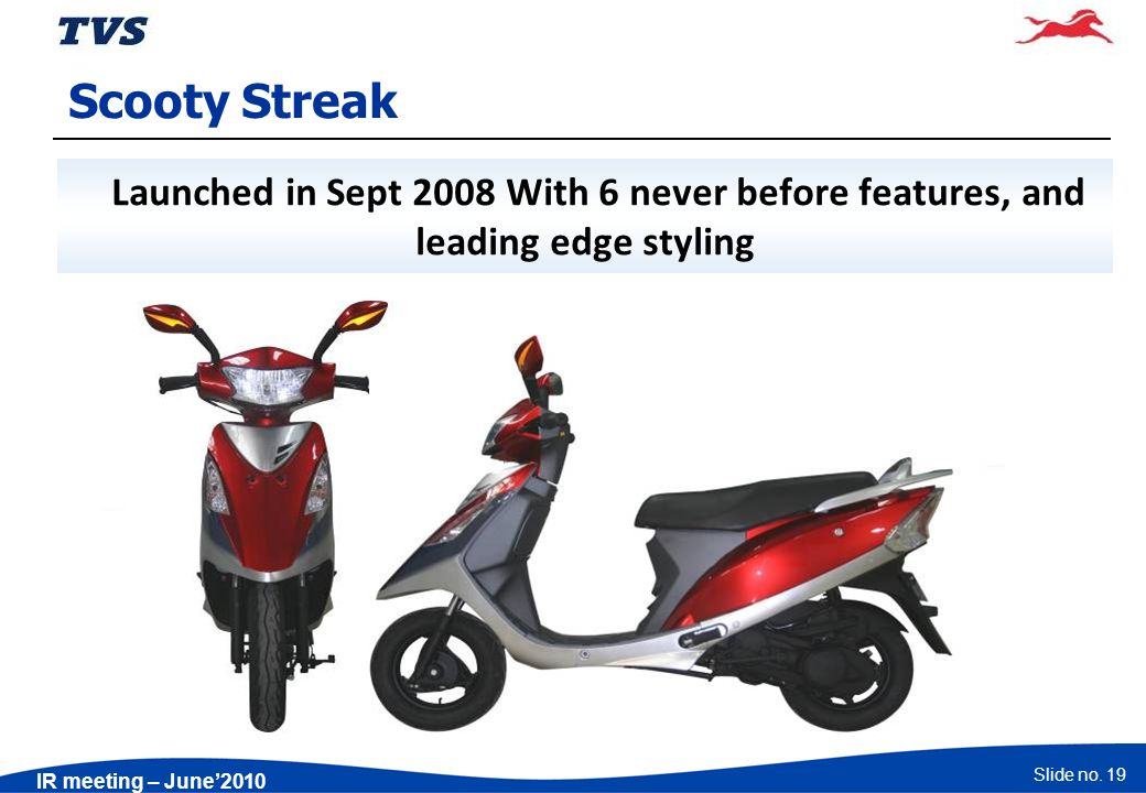 Slide no. 19 IR meeting – June2010 Scooty Streak Launched in Sept 2008 With 6 never before features, and leading edge styling