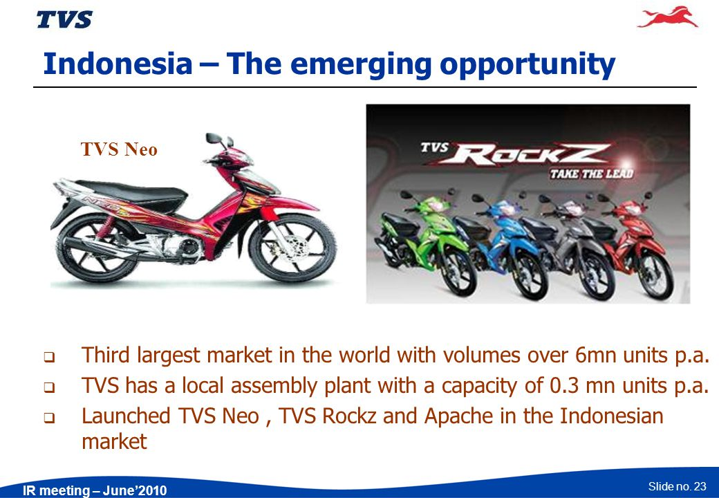 Slide no. 23 IR meeting – June2010 Indonesia – The emerging opportunity Third largest market in the world with volumes over 6mn units p.a. TVS has a l