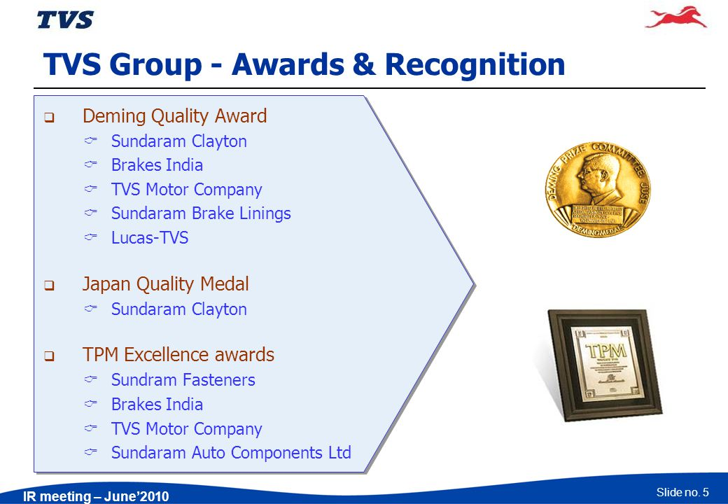 Slide no. 5 IR meeting – June2010 TVS Group - Awards & Recognition Deming Quality Award Sundaram Clayton Brakes India TVS Motor Company Sundaram Brake