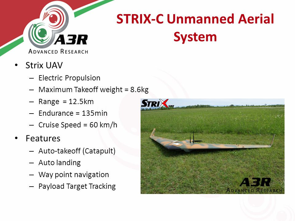STRIX-C Unmanned Aerial System Strix UAV – Electric Propulsion – Maximum Takeoff weight = 8.6kg – Range = 12.5km – Endurance = 135min – Cruise Speed = 60 km/h Features – Auto-takeoff (Catapult) – Auto landing – Way point navigation – Payload Target Tracking