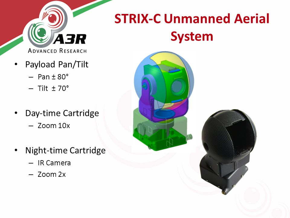STRIX-C Unmanned Aerial System Payload Pan/Tilt – Pan ± 80° – Tilt ± 70° Day-time Cartridge – Zoom 10x Night-time Cartridge – IR Camera – Zoom 2x