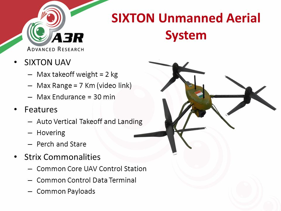 SIXTON Unmanned Aerial System SIXTON UAV – Max takeoff weight = 2 kg – Max Range = 7 Km (video link) – Max Endurance = 30 min Features – Auto Vertical Takeoff and Landing – Hovering – Perch and Stare Strix Commonalities – Common Core UAV Control Station – Common Control Data Terminal – Common Payloads