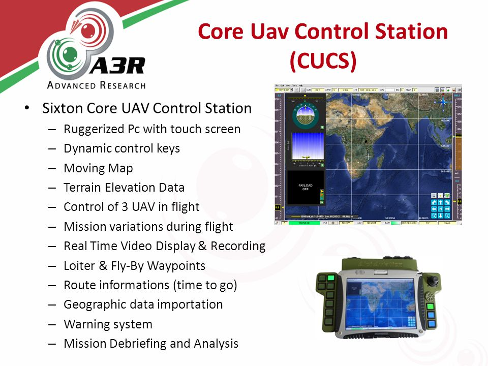 Core Uav Control Station (CUCS) Sixton Core UAV Control Station – Ruggerized Pc with touch screen – Dynamic control keys – Moving Map – Terrain Elevation Data – Control of 3 UAV in flight – Mission variations during flight – Real Time Video Display & Recording – Loiter & Fly-By Waypoints – Route informations (time to go) – Geographic data importation – Warning system – Mission Debriefing and Analysis