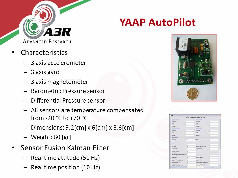 YAAP AutoPilot Characteristics – 3 axis accelerometer – 3 axis gyro – 3 axis magnetometer – Barometric Pressure sensor – Differential Pressure sensor – All sensors are temperature compensated from -20 °C to +70 °C – Dimensions: 9.2[cm] x 6[cm] x 3.6[cm] – Weight: 60 [gr] Sensor Fusion Kalman Filter – Real time attitude (50 Hz) – Real time position (10 Hz)
