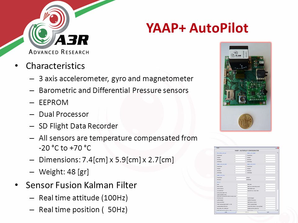 YAAP+ AutoPilot Characteristics – 3 axis accelerometer, gyro and magnetometer – Barometric and Differential Pressure sensors – EEPROM – Dual Processor – SD Flight Data Recorder – All sensors are temperature compensated from -20 °C to +70 °C – Dimensions: 7.4[cm] x 5.9[cm] x 2.7[cm] – Weight: 48 [gr] Sensor Fusion Kalman Filter – Real time attitude (100Hz) – Real time position ( 50Hz)