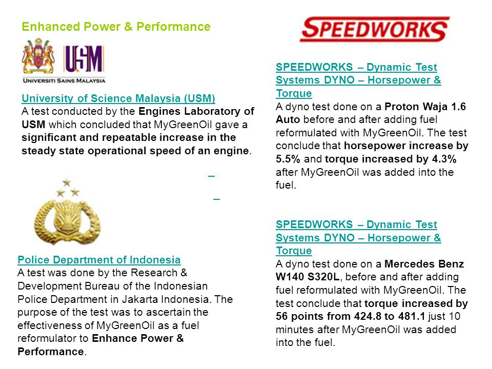Enhanced Power & Performance University of Science Malaysia (USM) University of Science Malaysia (USM) A test conducted by the Engines Laboratory of USM which concluded that MyGreenOil gave a significant and repeatable increase in the steady state operational speed of an engine.