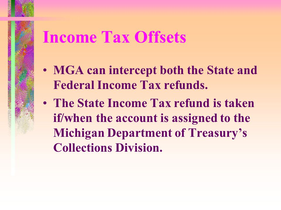 Income Tax Offsets MGA can intercept both the State and Federal Income Tax refunds.