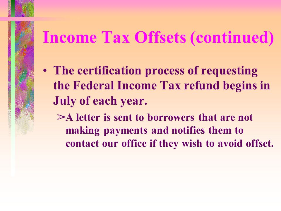 Income Tax Offsets (continued) The certification process of requesting the Federal Income Tax refund begins in July of each year.
