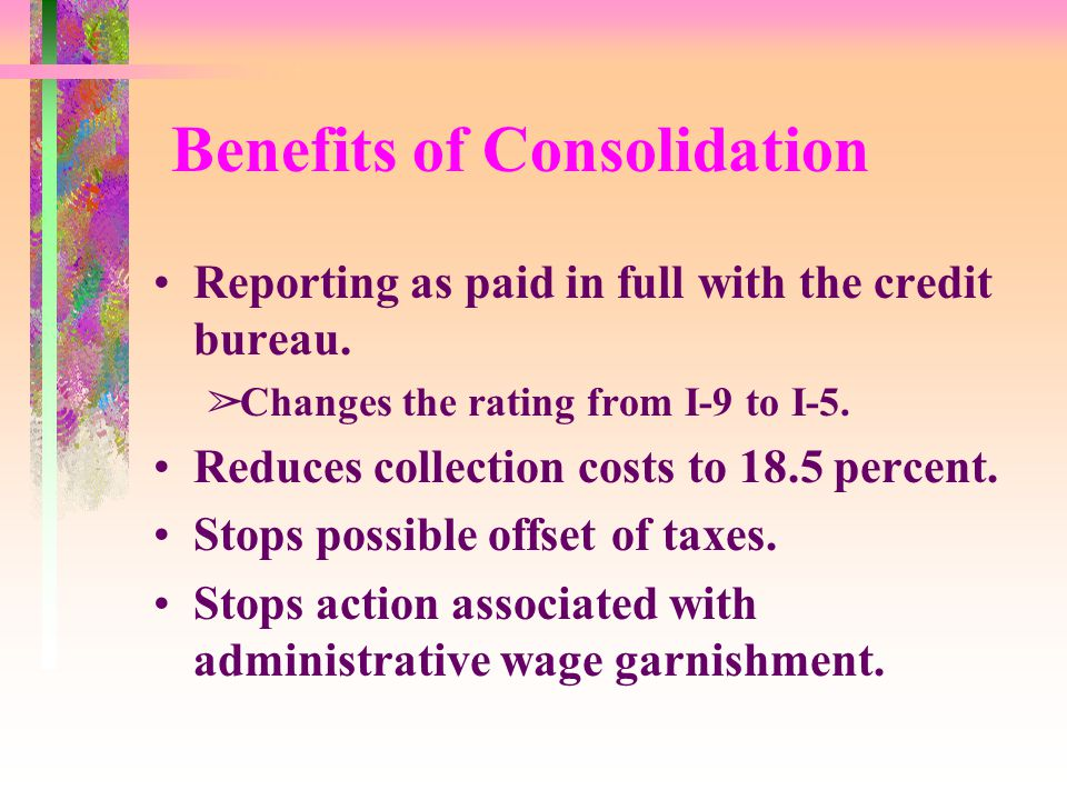 Benefits of Consolidation Reporting as paid in full with the credit bureau.