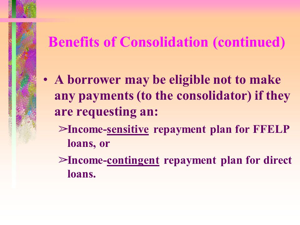 Benefits of Consolidation (continued) A borrower may be eligible not to make any payments (to the consolidator) if they are requesting an: âIncome-sensitive repayment plan for FFELP loans, or âIncome-contingent repayment plan for direct loans.