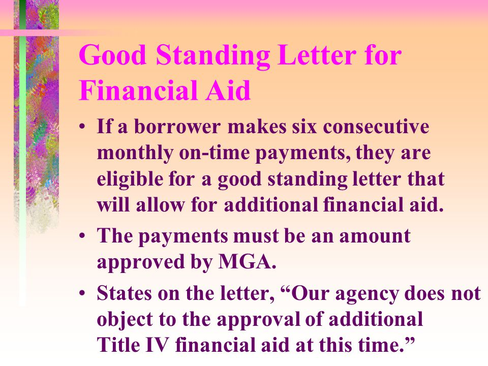 Good Standing Letter for Financial Aid If a borrower makes six consecutive monthly on-time payments, they are eligible for a good standing letter that will allow for additional financial aid.