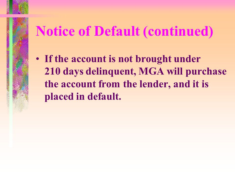 Notice of Default (continued) If the account is not brought under 210 days delinquent, MGA will purchase the account from the lender, and it is placed in default.