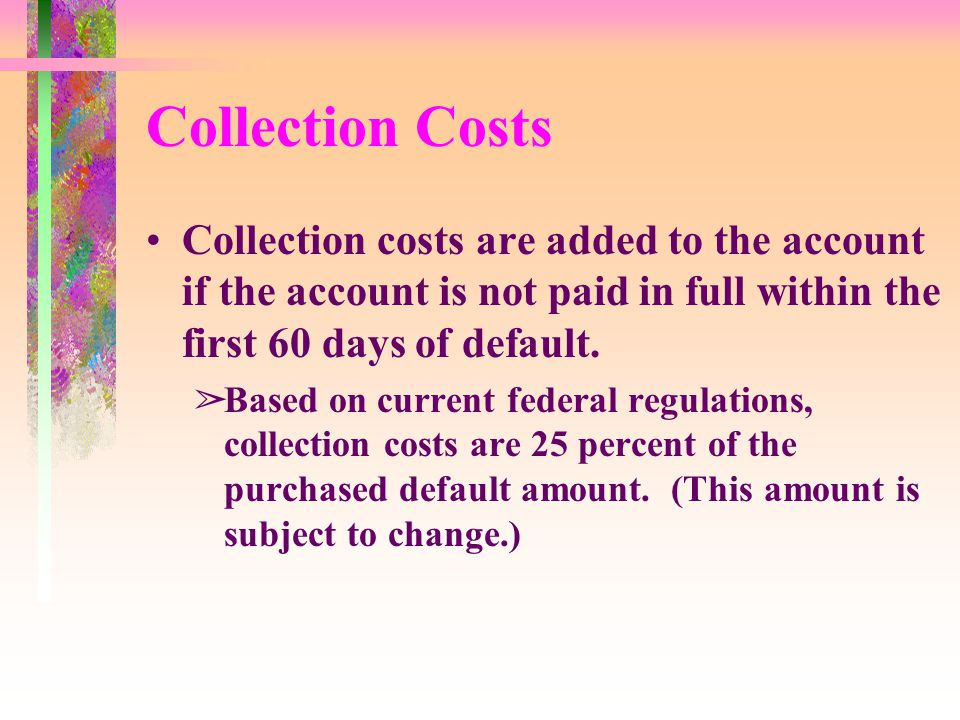 Collection Costs Collection costs are added to the account if the account is not paid in full within the first 60 days of default.