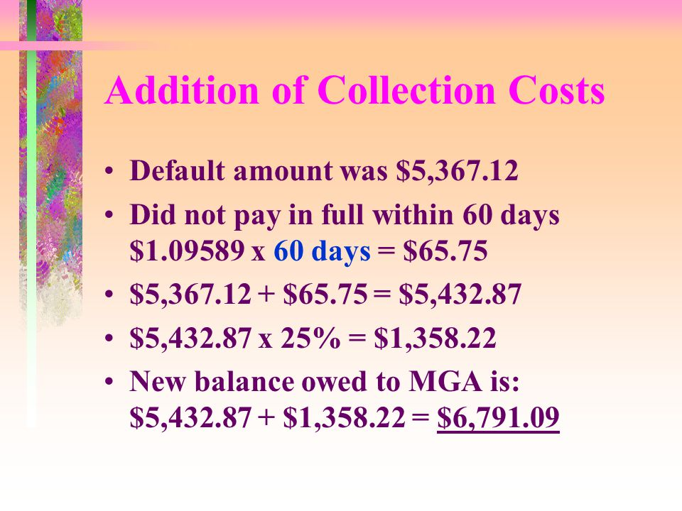 Addition of Collection Costs Default amount was $5,367.12 Did not pay in full within 60 days $1.09589 x 60 days = $65.75 $5,367.12 + $65.75 = $5,432.87 $5,432.87 x 25% = $1,358.22 New balance owed to MGA is: $5,432.87 + $1,358.22 = $6,791.09
