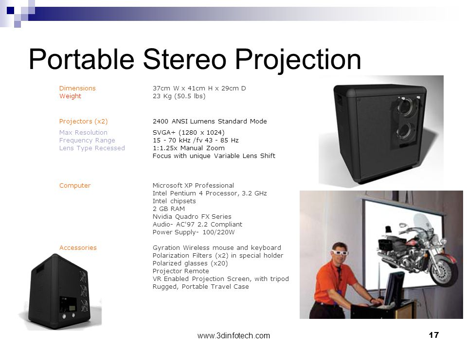 www.3dinfotech.com17 Portable Stereo Projection Dimensions37cm W x 41cm H x 29cm D Weight 23 Kg (50.5 lbs) Projectors (x2)2400 ANSI Lumens Standard Mode Max ResolutionSVGA+ (1280 x 1024) Frequency Range 15 - 70 kHz /fv 43 - 85 Hz Lens Type Recessed 1:1.25x Manual Zoom Focus with unique Variable Lens Shift ComputerMicrosoft XP Professional Intel Pentium 4 Processor, 3.2 GHz Intel chipsets 2 GB RAM Nvidia Quadro FX Series Audio- AC 97 2.2 Compliant Power Supply- 100/220W AccessoriesGyration Wireless mouse and keyboard Polarization Filters (x2) in special holder Polarized glasses (x20) Projector Remote VR Enabled Projection Screen, with tripod Rugged, Portable Travel Case