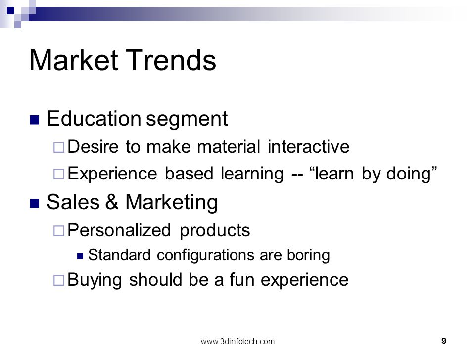 www.3dinfotech.com9 Market Trends Education segment Desire to make material interactive Experience based learning -- learn by doing Sales & Marketing Personalized products Standard configurations are boring Buying should be a fun experience