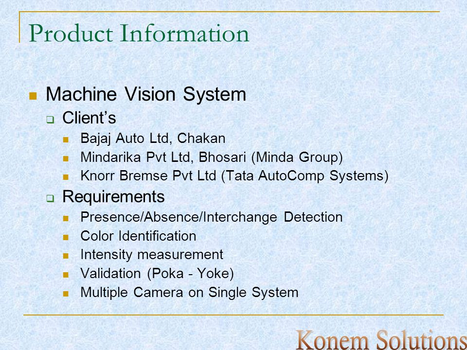 Product Information Machine Vision System Clients Bajaj Auto Ltd, Chakan Mindarika Pvt Ltd, Bhosari (Minda Group) Knorr Bremse Pvt Ltd (Tata AutoComp