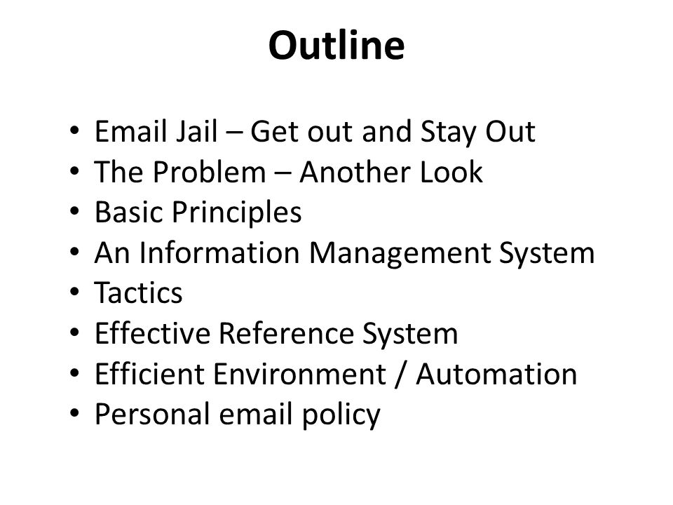 Outline Email Jail – Get out and Stay Out The Problem – Another Look Basic Principles An Information Management System Tactics Effective Reference Sys