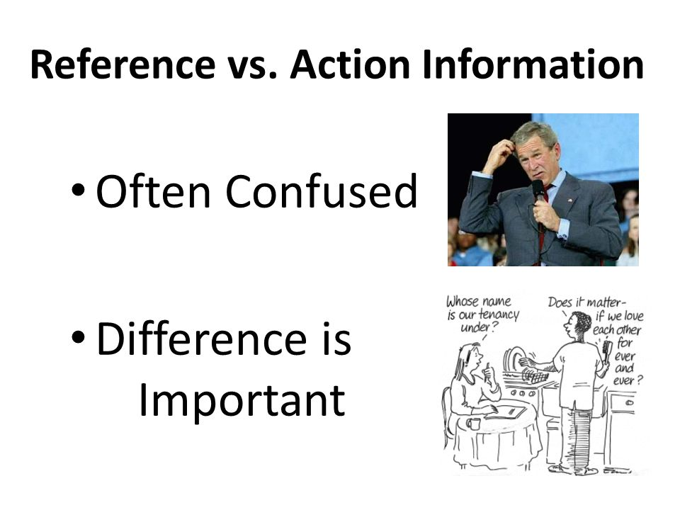 Reference vs. Action Information Often Confused Difference is Important
