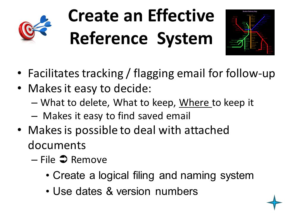 Create an Effective Reference System Facilitates tracking / flagging email for follow-up Makes it easy to decide: – What to delete, What to keep, Wher
