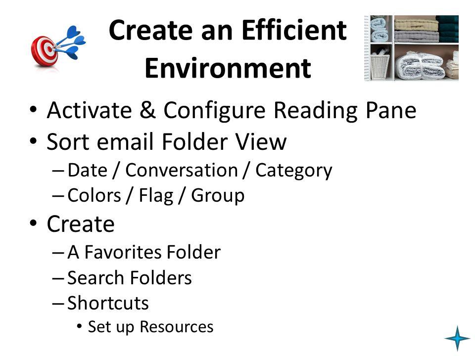 Create an Efficient Environment Activate & Configure Reading Pane Sort email Folder View – Date / Conversation / Category – Colors / Flag / Group Crea