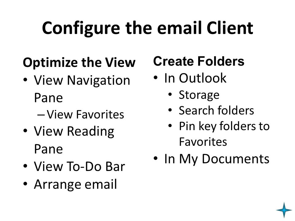 Configure the email Client Optimize the View View Navigation Pane – View Favorites View Reading Pane View To-Do Bar Arrange email Create Folders In Ou