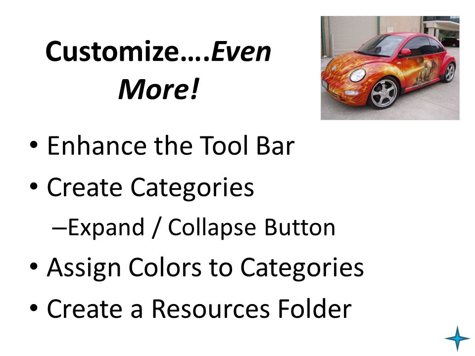 Customize….Even More! Enhance the Tool Bar Create Categories – Expand / Collapse Button Assign Colors to Categories Create a Resources Folder