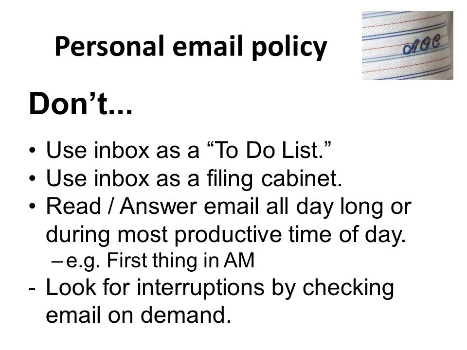 Personal email policy Dont... Use inbox as a To Do List. Use inbox as a filing cabinet. Read / Answer email all day long or during most productive tim