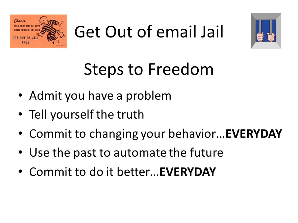 Steps to Freedom Admit you have a problem Tell yourself the truth Commit to changing your behavior…EVERYDAY Use the past to automate the future Commit