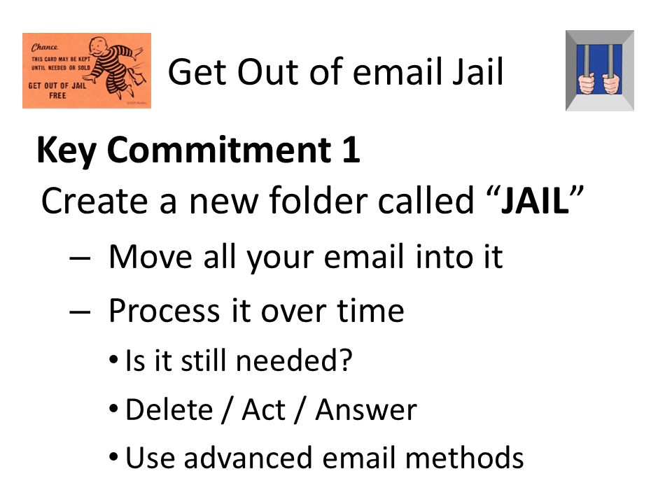 Key Commitment 1 Create a new folder called JAIL – Move all your email into it – Process it over time Is it still needed? Delete / Act / Answer Use ad