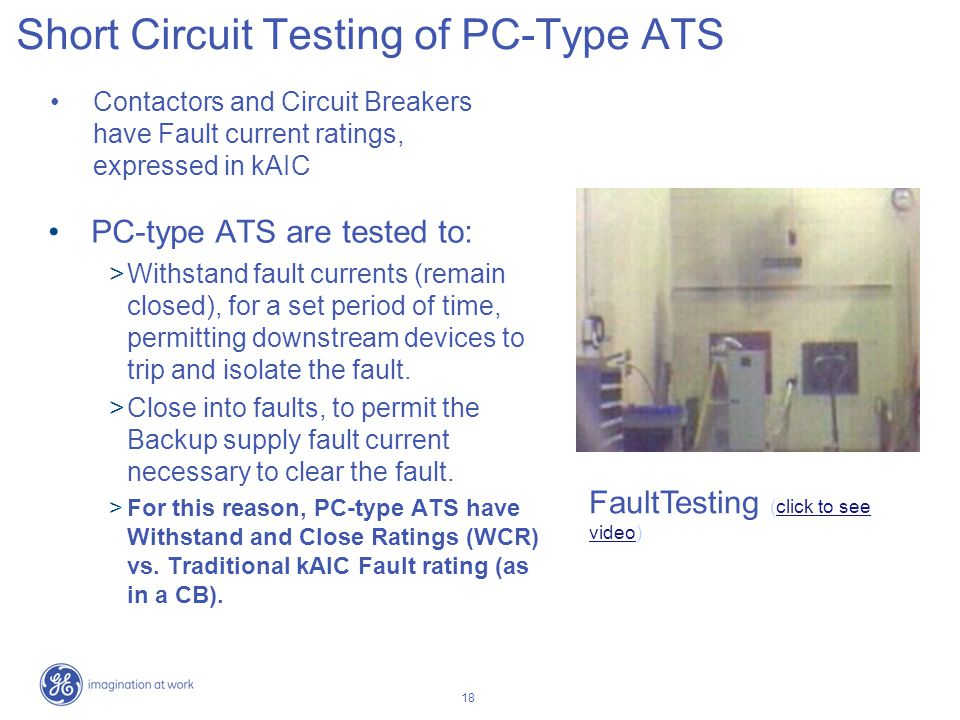18 Short Circuit Testing of PC-Type ATS PC-type ATS are tested to: Withstand fault currents (remain closed), for a set period of time, permitting down
