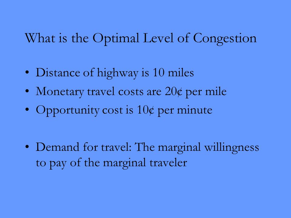 What is the Optimal Level of Congestion Distance of highway is 10 miles Monetary travel costs are 20¢ per mile Opportunity cost is 10¢ per minute Demand for travel: The marginal willingness to pay of the marginal traveler