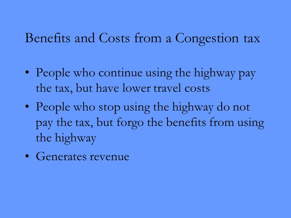 Benefits and Costs from a Congestion tax People who continue using the highway pay the tax, but have lower travel costs People who stop using the highway do not pay the tax, but forgo the benefits from using the highway Generates revenue