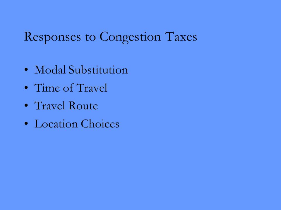 Responses to Congestion Taxes Modal Substitution Time of Travel Travel Route Location Choices