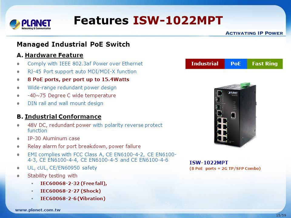www.planet.com.tw 15/59 Features ISW-1022MPT Managed Industrial PoE Switch A. Hardware Feature Comply with IEEE 802.3af Power over Ethernet RJ-45 Port
