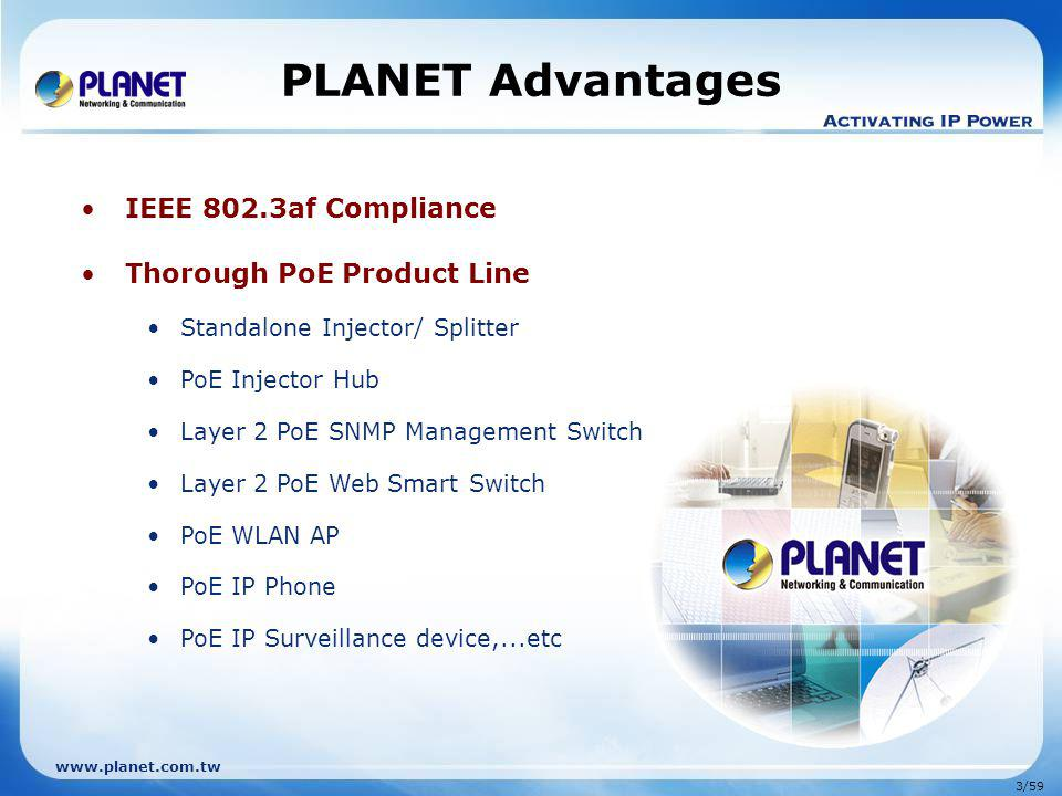www.planet.com.tw 3/59 PLANET Advantages IEEE 802.3af Compliance Thorough PoE Product Line Standalone Injector/ Splitter PoE Injector Hub Layer 2 PoE SNMP Management Switch Layer 2 PoE Web Smart Switch PoE WLAN AP PoE IP Phone PoE IP Surveillance device,...etc