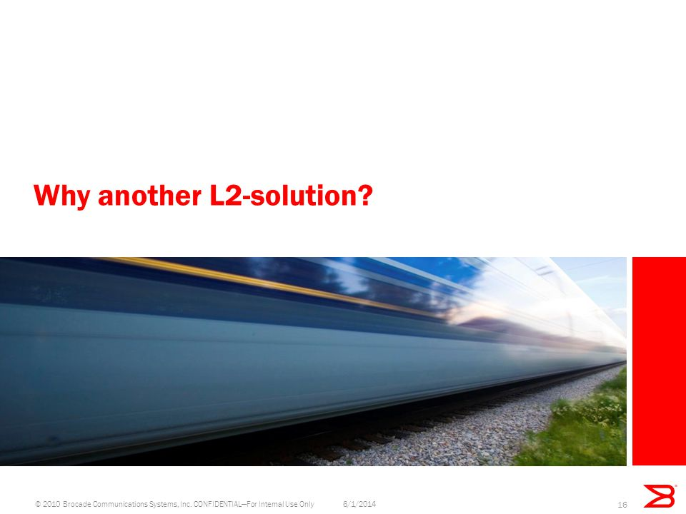 Why another L2-solution? 6/1/2014© 2010 Brocade Communications Systems, Inc. CONFIDENTIALFor Internal Use Only 16