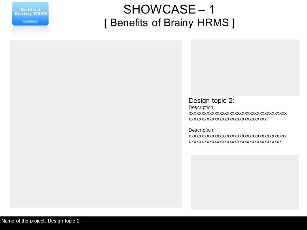 Name of the project: Design topic 2 Design topic 2: Description: xxxxxxxxxxxxxxxxxxxxxxxxxxxxxxxxxxxxxxx xxxxxxxxxxxxxxxxxxxxxxxxxxxxxxx Description: xxxxxxxxxxxxxxxxxxxxxxxxxxxxxxxxxxxxxxx xxxxxxxxxxxxxxxxxxxxxxxxxxxxxxxxxxxxx SHOWCASE – 1 [ Benefits of Brainy HRMS ]