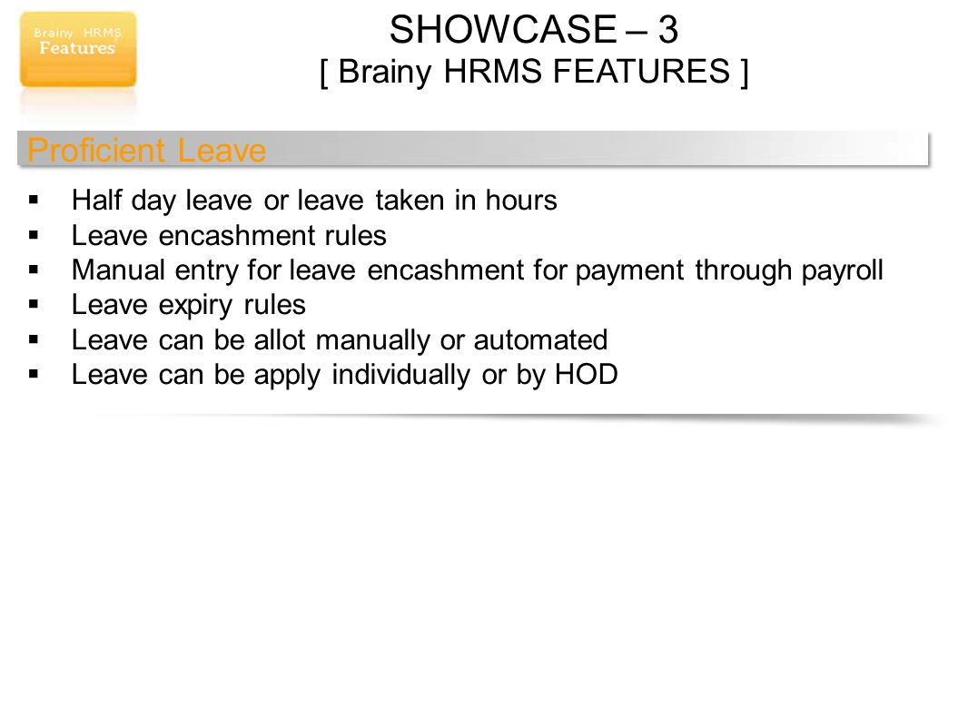 SHOWCASE – 3 [ Brainy HRMS FEATURES ] Proficient Leave Half day leave or leave taken in hours Leave encashment rules Manual entry for leave encashment for payment through payroll Leave expiry rules Leave can be allot manually or automated Leave can be apply individually or by HOD