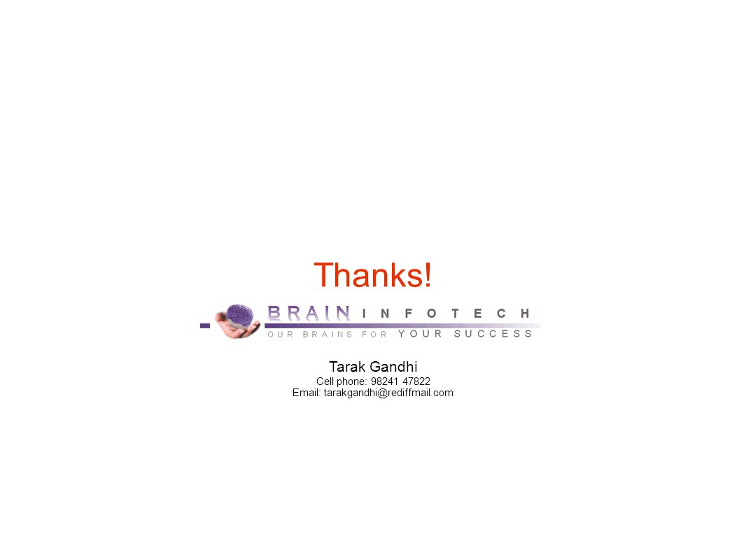 Thanks! Tarak Gandhi Cell phone: 98241 47822 Email: tarakgandhi@rediffmail.com
