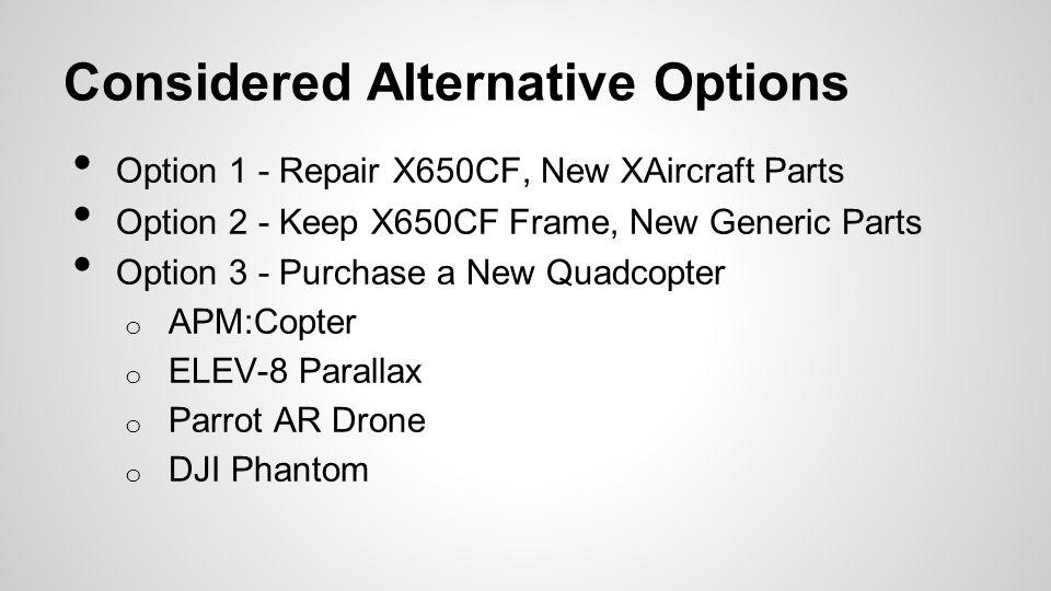 Considered Alternative Options Option 1 - Repair X650CF, New XAircraft Parts Option 2 - Keep X650CF Frame, New Generic Parts Option 3 - Purchase a New Quadcopter o APM:Copter o ELEV-8 Parallax o Parrot AR Drone o DJI Phantom