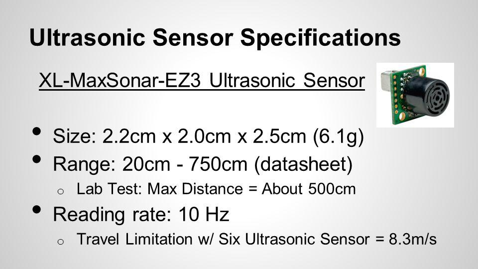 Ultrasonic Sensor Specifications XL-MaxSonar-EZ3 Ultrasonic Sensor Size: 2.2cm x 2.0cm x 2.5cm (6.1g) Range: 20cm - 750cm (datasheet) o Lab Test: Max Distance = About 500cm Reading rate: 10 Hz o Travel Limitation w/ Six Ultrasonic Sensor = 8.3m/s