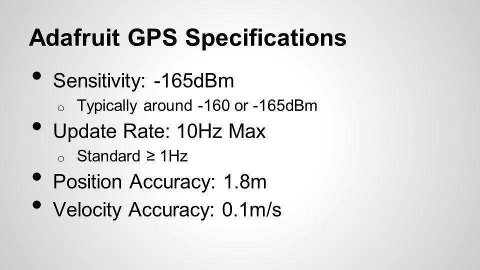Adafruit GPS Specifications Sensitivity: -165dBm o Typically around -160 or -165dBm Update Rate: 10Hz Max o Standard 1Hz Position Accuracy: 1.8m Velocity Accuracy: 0.1m/s