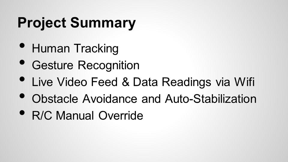 Project Summary Human Tracking Gesture Recognition Live Video Feed & Data Readings via Wifi Obstacle Avoidance and Auto-Stabilization R/C Manual Override