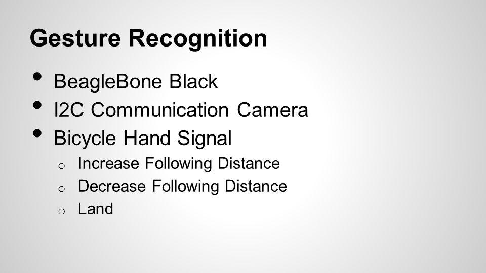 Gesture Recognition BeagleBone Black I2C Communication Camera Bicycle Hand Signal o Increase Following Distance o Decrease Following Distance o Land