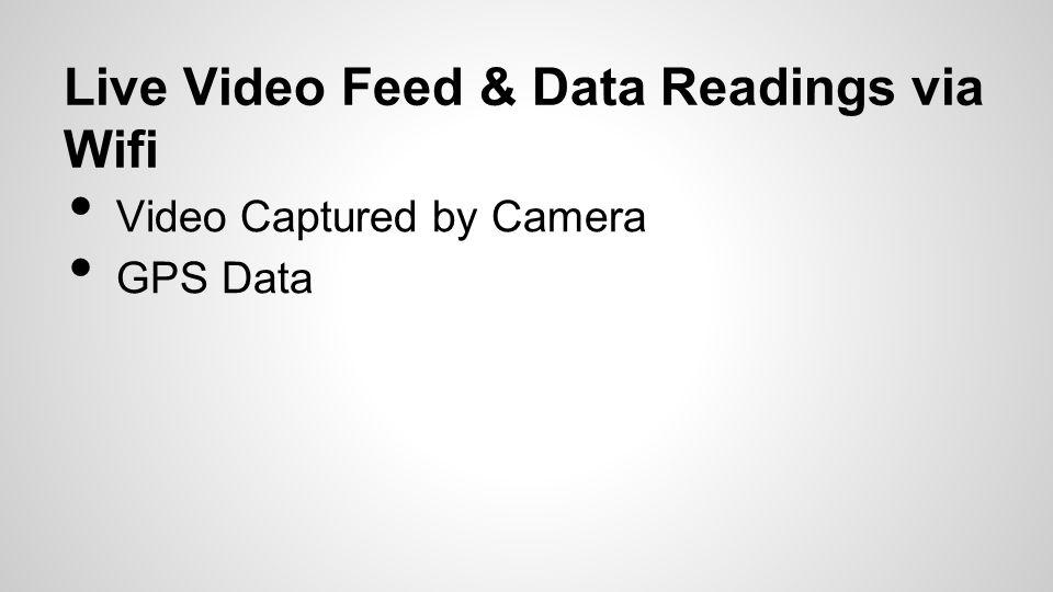 Live Video Feed & Data Readings via Wifi Video Captured by Camera GPS Data