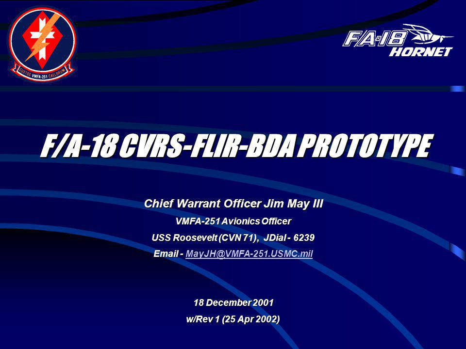 F/A-18 CVRS-FLIR-BDA PROTOTYPE Chief Warrant Officer Jim May III VMFA-251 Avionics Officer USS Roosevelt (CVN 71), JDial - 6239 Email - Email - MayJH@
